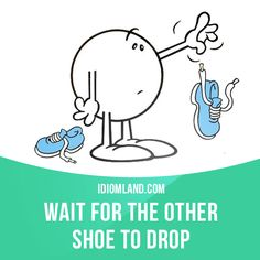 """Wait for the other shoe to drop"" means ""to wait for something bad to happen"". Example: Now that she has a good enough job to leave her husband, we're just waiting for the other shoe to drop."