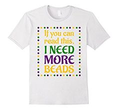 If You Can Read This I Need Beads Funny Mardi Gras T-Shirt !!   Amazon $13.99