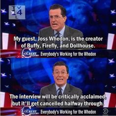 Joss Whedon - the fact that so many of his greatest creations get cancelled early on is a perfect example of how the system is dysfunctional.