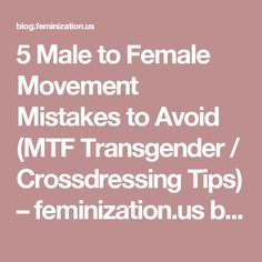 5 Male to Female Movement Mistakes to Avoid (MTF Transgender / Crossdressing Tips) – feminization.us blog page