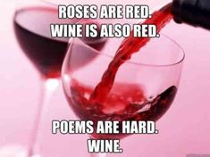 Roses are red. Wine is also red. Poems are hard. Wine.