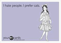 I don't HATE people...I dislike most of them tho....and yes, I always prefer the company of a cat.