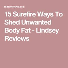 15 Surefire Ways To Shed Unwanted Body Fat - Lindsey Reviews