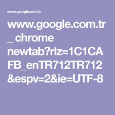 www.google.com.tr _ chrome newtab?rlz=1C1CAFB_enTR712TR712&espv=2&ie=UTF-8