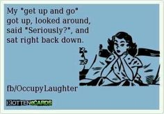 My get up and go sat back down. Seriously!