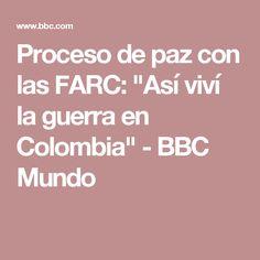 """Proceso de paz con las FARC: """"Así viví la guerra en Colombia"""" - BBC Mundo"""