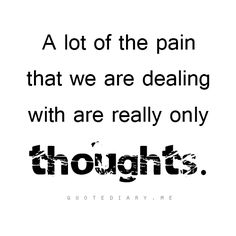 A lot of the pain that we are dealing with are really only thoughts.