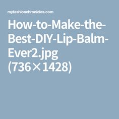 How-to-Make-the-Best-DIY-Lip-Balm-Ever2.jpg (736×1428)