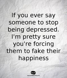 If you ever say someone to stop being depressed. I'm pretty sure you're forcing them to fake their happiness - Quote From Recite.com #RECITE #QUOTE