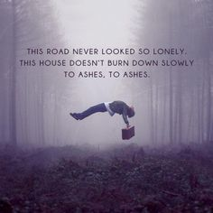 """""""This road never looked so lonely. This house doesn't burn down slowly, to ashes, to ashes."""" -Imagine Dragons"""