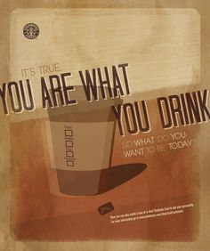 Starbucks Poster. What do you want to be? Possibly rude. Maybe even someone who thinks that the overpriced drink you buy everyday defines who you are.