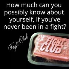 How much can you possibly know about yourself, if you've never been in a fight?