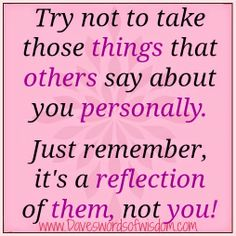 Wisdomtoinspirethesoul.com: Their actions are a reflection of them, not you.