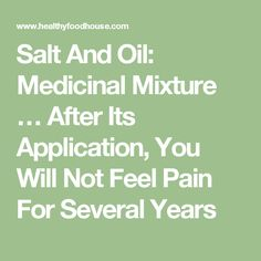 Salt And Oil: Medicinal Mixture … After Its Application, You Will Not Feel Pain For Several Years