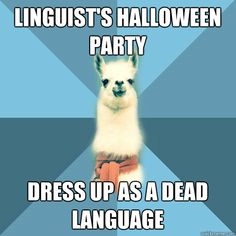 "The Linguist Llama Meme: ""Linguist's Halloween party... Dress up as a dead language."""