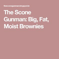 The Scone Gunman: Big, Fat, Moist Brownies