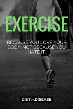 Exercise because you love your body. Not because you hate it.