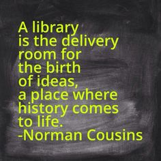 """""""A #library is the delivery room for the birth of ideas, a place where history comes to life."""" ~ Norman Cousins"""