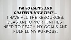 I'm so happy and grateful now that... I have all the resources, ideas and opportunities I need to reach my goals and fulfill my purpose. | April 2015 Affirmation of the Month | Proctor Gallagher Institute #bobproctor #reachyourgoals