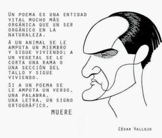 A poem is a vital entity much more organic than an organism in nature. An animal may have a limb amputated and keep living; a plant may have a branch cut, or its stalk dry out, and keep living. If a poem has a verse amputated, one word, one letter, one punctuation mark, IT DIES. -César Vallejo Cesar Vallejo Poemas, The Orator, Punctuation, Peru, Plant, Posters, Organic, Messages, Lettering