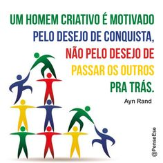 """""""Um homem criativo é motivado pelo desejo de conquista, não pelo desejo de passar os outros pra trás."""" Ayn Rand"""
