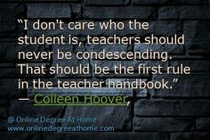 """""""I don't care who the student is, teachers should never be condescending. That should be the first rule in the teacher handbook."""" ― Colleen Hoover, #Educationalquotesforstudents #Educationquotesforstudents www.onlinedegreeathome.com"""
