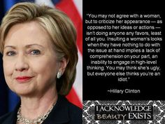 """Hillary Clinton quote: """" you may not agree with a woman, but to criticize her appearance, as opposed to her ideas or actions, isn't doing anyone any favors, least of all you. Insulting a woman's look when they have nothing to do with the issue at hand implies a lack of comprehension on your part, and an inability to engage in high level thinking. You may think she is ugly but everyone else thinks that you are an idiot."""""""