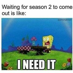 That....is....so......Me?! I NEED IT............but being patient is the key to better episodes. :)