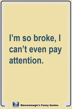 Top 14 Funny Quotes From Bizwaremagic - I'm so broke, I can't even pay attention. Click The Pin For More Funny Quotes. Share the Cheer - Funny Relatable Quotes, Witty Quotes, Sassy Quotes, Quotes To Live By, Best Quotes, Inspirational Quotes, Funny Sarcasm, Funny Quotes About Me, Random Funny Quotes