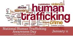 January 11: NATIONAL HUMAN TRAFFICKING AWARENESS DAY Beginning in 2010, by Presidential Proclamation, following the start of National Slavery and Human Trafficking Prevention Month (Jan), with the help of non-government organizations.