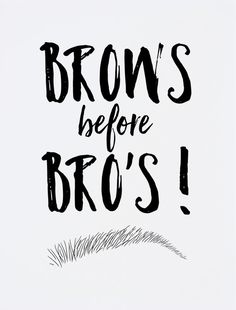 """Now remember girls, """"Brows before Bro's"""""""