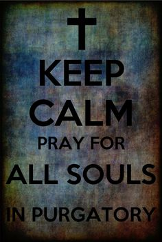 Keep Calm, Pray For All Souls In Purgatory!