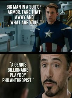 The epic scene in Avengers when Ironman gives it back to Captain America.   Tony Stark all the way! A Genius, Billionaire, Playboy, Philanthropist!