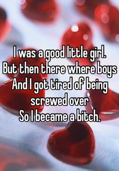 I was a good little girl.  But then there where boys And I got tired of being screwed over  So I became a bitch.