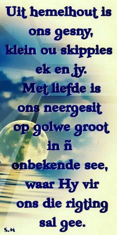 Uit Hemelhout is ons gesny, klein ou skippies ek & jy.met liefde is ons neergesit op golwe groot in 'n onbekende see, waar HY vir ons die rigting sal gee. Wall Quotes, Life Quotes, Poetic Words, Afrikaanse Quotes, Inspirational Quotes About Success, Prayer Verses, Prayer Board, Religious Quotes, Strong Quotes