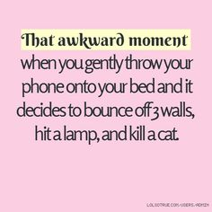 That awkward moment when you gently throw your phone onto your bed and it decides to bounce off 3 walls, hit a lamp, and kill a cat.