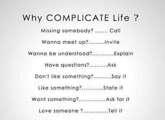 Why complicate life? Missing someone? Wanna meet up? Wanna be understood? Have a question? State it. Tell them. Great Quotes, Quotes To Live By, Me Quotes, Inspirational Quotes, Unique Quotes, Diva Quotes, Motivational Quotes, Funny Quotes, Clever Quotes