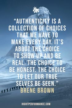 """Authenticity is a collection of choices that we have to make every day. It's about the choice to show up and be real. The choice to be honest. The choice to let our true selves be seen."" Brene Brown"
