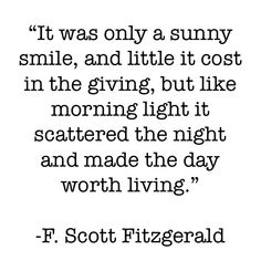 """It was only a sunny smile, and little it cost in the giving, but like morning light it scattered the night and made the day worth living""-  F. Scott Fitzgerald"