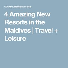 4 Amazing New Resorts in the Maldives   Travel + Leisure