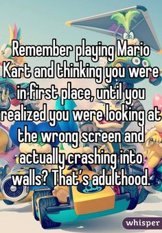 Remember playing Mario Kart and thinking you were in first place, until you realized you were looking at the wrong screen and actually crashing into walls? That's adulthood.