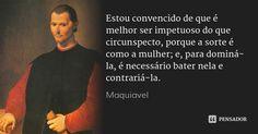 Estou convencido de que é melhor ser impetuoso do que circunspecto, porque a sorte é como a mulher; e, para dominá-la, é necessário bater nela e contrariá-la. — Maquiavel