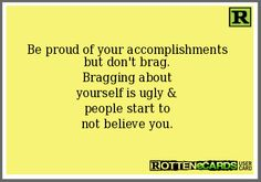 Be proud of your accomplishments but don't brag. Bragging about yourself is ugly & people start to not believe you. Bragging Quotes, Accomplishment Quotes, Humble Quotes, Rotten Cards, Happy 25th Birthday, Self Centered, Perfect Boyfriend, That Moment When, Proud Of You