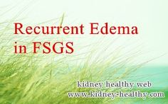 Doctor, I am suffering from FSGS with the recurrent Edema, I have taken so many steroids, however the result is not satisfactory. How to control it effectively?