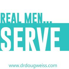 #REALMEN #DRDOUGWEISS #MANUP #QUOTE #SERVE