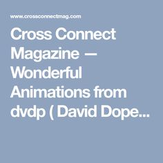 Cross Connect Magazine — Wonderful Animations from dvdp ( David Dope...