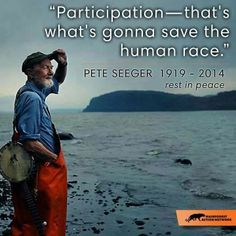"""Participation, that is what is going to save the human race."" ~ Pete Seeger (1919-2014)"