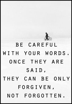 Be careful with your words. Once said, they can be only forgiven, not forgotten.