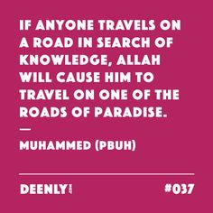#037 - If anyone travels on a road in search of knowledge, Allah will cause him to travel on one of the roads of paradise. – Muhammed (PBUH)