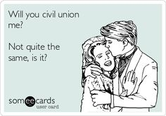 Will you civil union me? Not quite the same, is it?